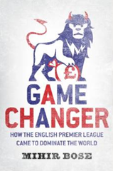 10 Things to Learn from Game Changer: How the English Premier League Came to Dominate the World (Mihir Bose) [Soccer, Sports Business]